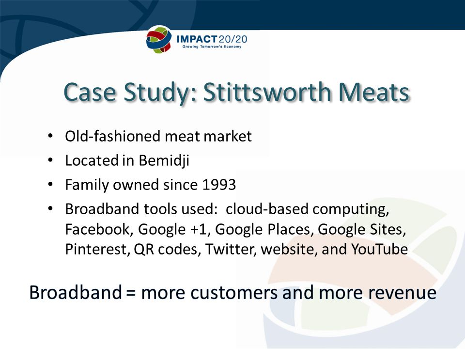 Case Study: Stittsworth Meats Old-fashioned meat market Located in Bemidji Family owned since 1993 Broadband tools used: cloud-based computing, Facebook, Google +1, Google Places, Google Sites, Pinterest, QR codes, Twitter, website, and YouTube