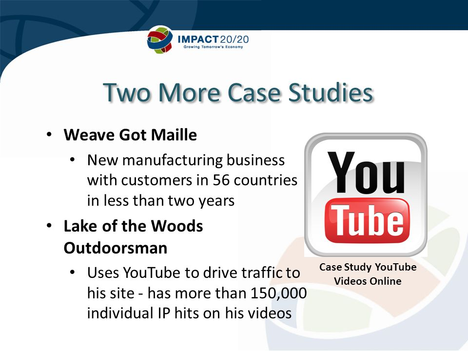 Two More Case Studies Weave Got Maille New manufacturing business with customers in 56 countries in less than two years Lake of the Woods Outdoorsman Uses YouTube to drive traffic to his site - has more than 150,000 individual IP hits on his videos Case Study YouTube Videos Online
