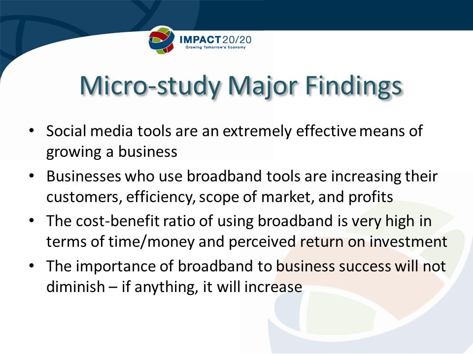 Social media tools are an extremely effective means of growing a business Businesses who use broadband tools are increasing their customers, efficiency, scope of market, and profits The cost-benefit ratio of using broadband is very high in terms of time/money and perceived return on investment The importance of broadband to business success will not diminish – if anything, it will increase Micro-study Major Findings