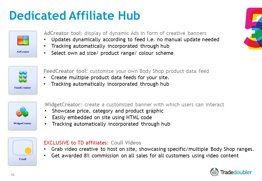 16 Dedicated Affiliate Hub AdCreator tool: display of dynamic Ads in form of creative banners Updates dynamically according to feed i.e.