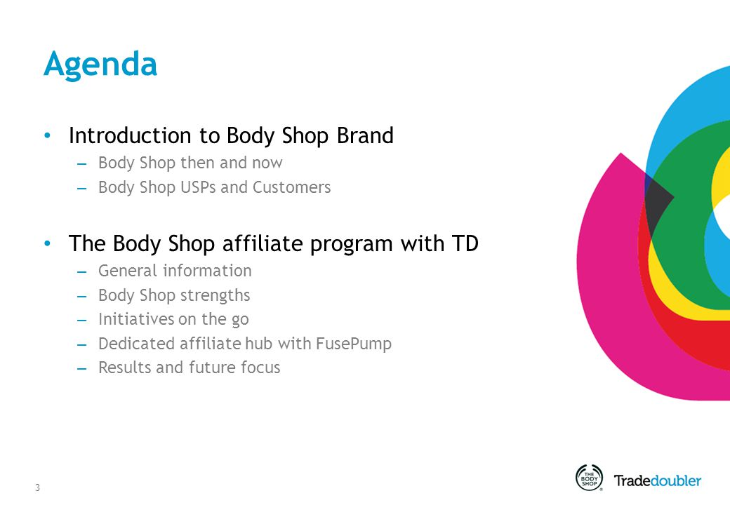 3 Agenda Introduction to Body Shop Brand – Body Shop then and now – Body Shop USPs and Customers The Body Shop affiliate program with TD – General information – Body Shop strengths – Initiatives on the go – Dedicated affiliate hub with FusePump – Results and future focus