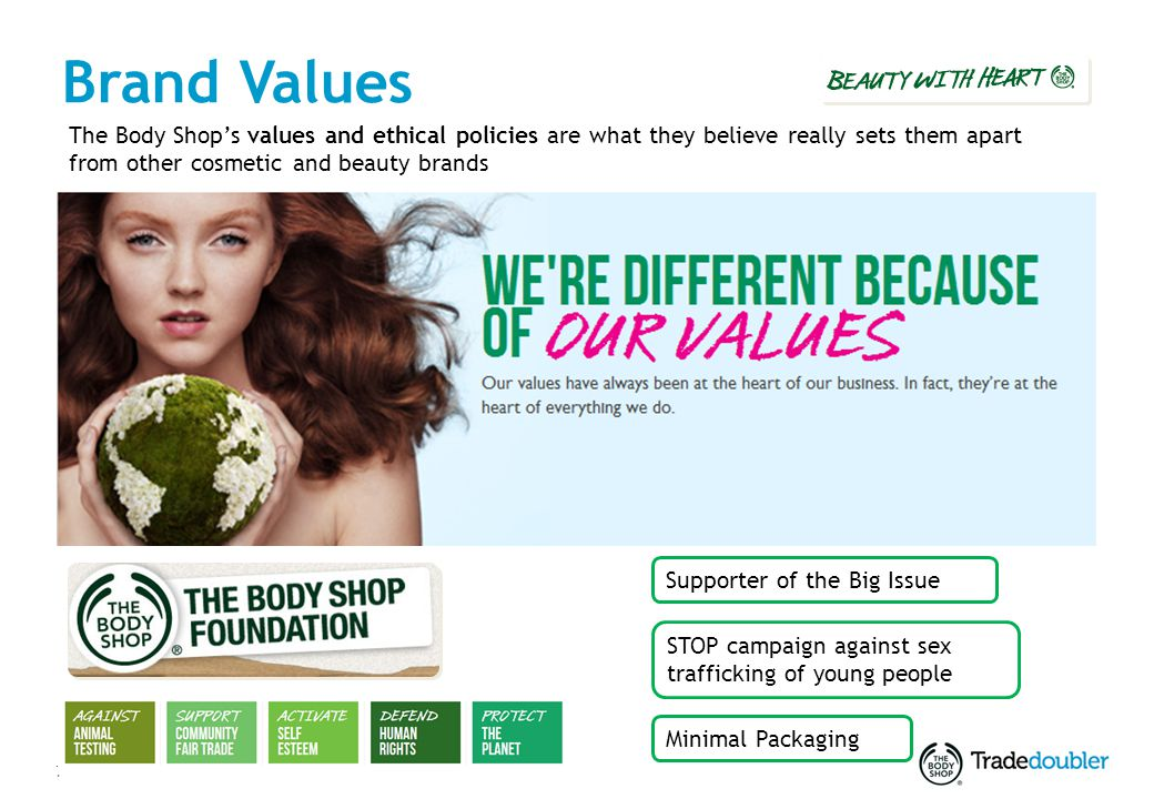 7 Brand Values The Body Shops values and ethical policies are what they believe really sets them apart from other cosmetic and beauty brands Supporter of the Big Issue Minimal Packaging STOP campaign against sex trafficking of young people
