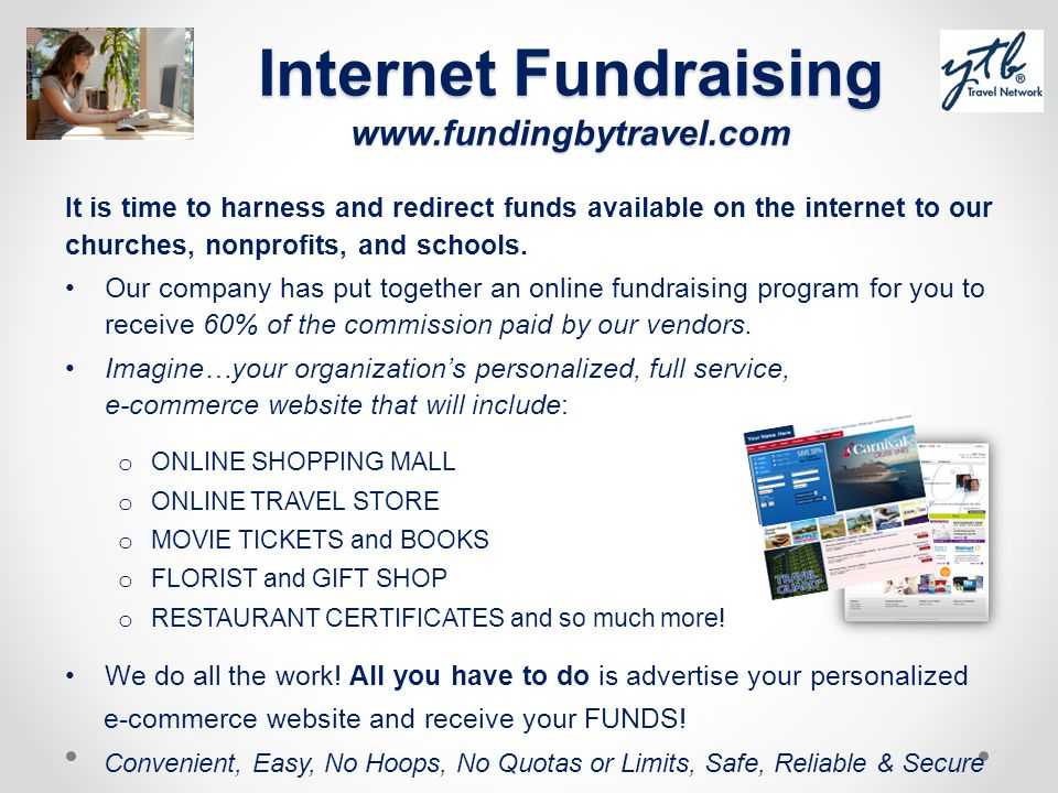 Internet Fundraising www.fundingbytravel.com It is time to harness and redirect funds available on the internet to our churches, nonprofits, and schoo