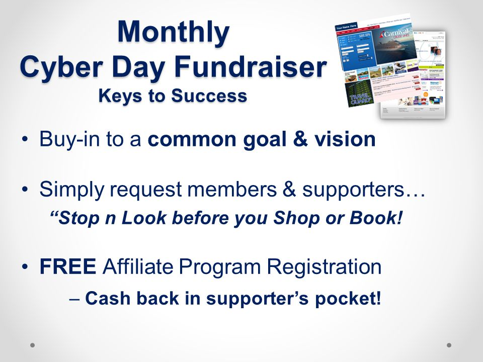 Monthly Cyber Day Fundraiser Keys to Success Buy-in to a common goal & vision Simply request members & supporters… Stop n Look before you Shop or Book