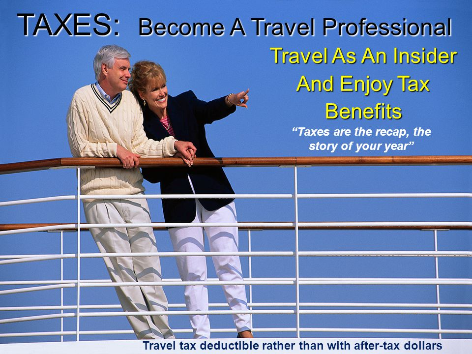 Travel tax deductible rather than with after-tax dollars Travel As An Insider And Enjoy Tax Benefits TAXES: Become A Travel Professional Taxes are the