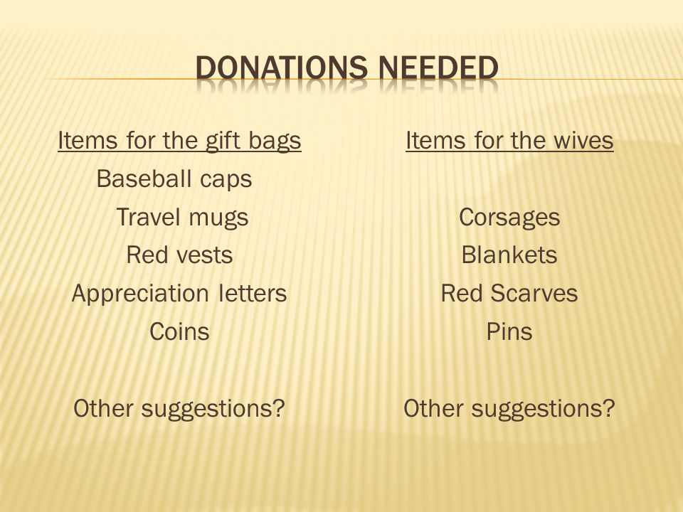 Items for the gift bags Baseball caps Travel mugs Red vests Appreciation letters Coins Other suggestions? Items for the wives Corsages Blankets Red Sc