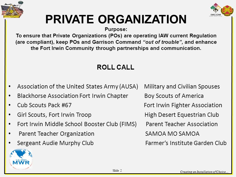 Creating an Installation of Choice… PRIVATE ORGANIZATION Purpose: To ensure that Private Organizations (POs) are operating IAW current Regulation (are