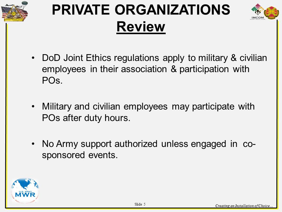 Creating an Installation of Choice… PRIVATE ORGANIZATIONS Review DoD Joint Ethics regulations apply to military & civilian employees in their association & participation with POs.