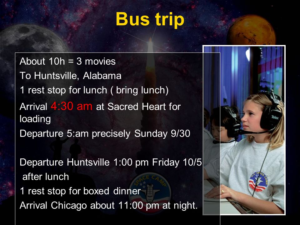 Bus trip About 10h = 3 movies To Huntsville, Alabama 1 rest stop for lunch ( bring lunch) Arrival 4:30 am at Sacred Heart for loading Departure 5:am precisely Sunday 9/30 Departure Huntsville 1:00 pm Friday 10/5 after lunch 1 rest stop for boxed dinner Arrival Chicago about 11:00 pm at night.