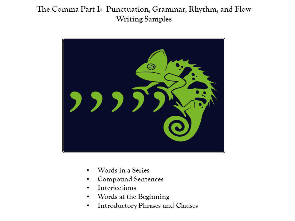 The Comma Part I: Punctuation, Grammar, Rhythm, and Flow Writing Samples Words in a Series Compound Sentences Interjections Words at the Beginning Int