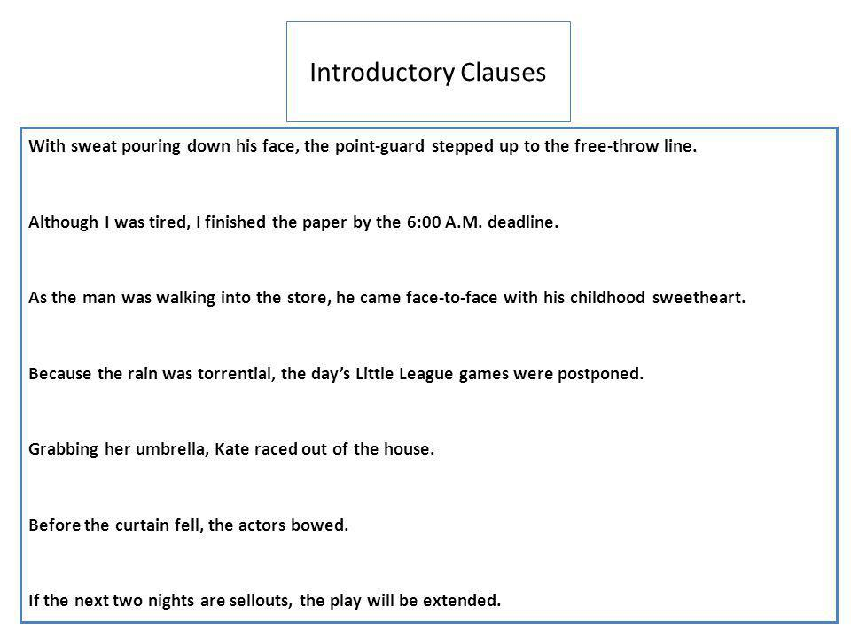 Introductory Clauses With sweat pouring down his face, the point-guard stepped up to the free-throw line. Although I was tired, I finished the paper b