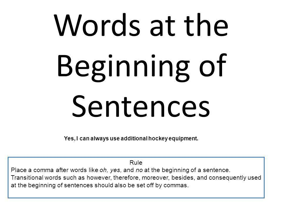 Words at the Beginning of Sentences Yes, I can always use additional hockey equipment. Rule Place a comma after words like oh, yes, and no at the begi
