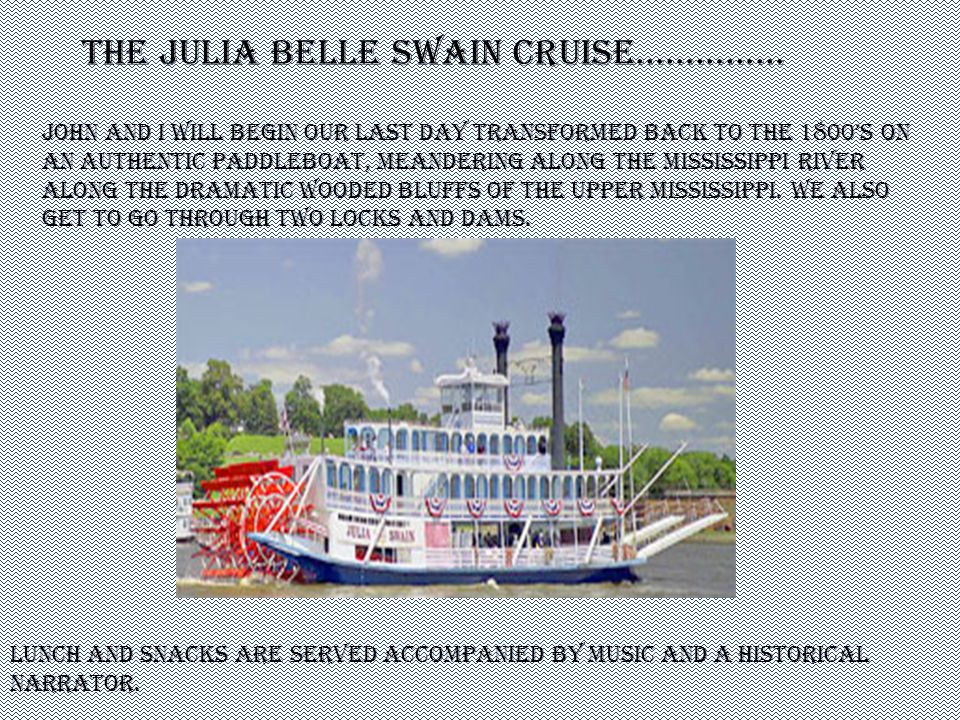 John and I will begin our last day transformed back to the 1800s on an authentic paddleboat, meandering along the Mississippi River along the dramatic wooded bluffs of the upper Mississippi.