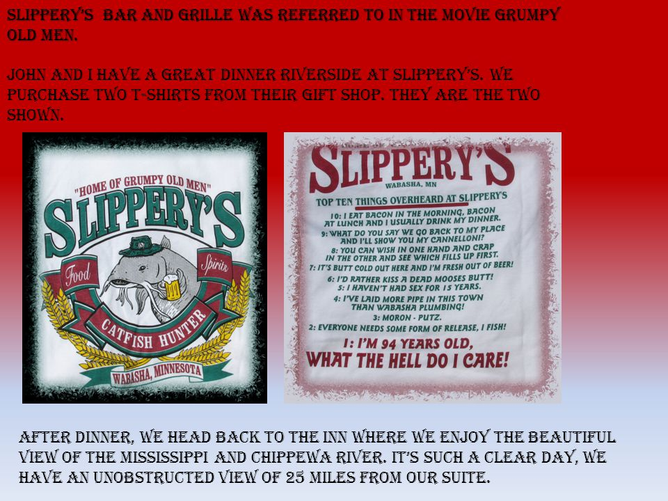 Slipperys Bar and Grille was referred to in the movie Grumpy Old Men.