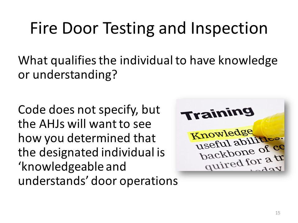 Fire Door Testing and Inspection What qualifies the individual to have knowledge or understanding? Code does not specify, but the AHJs will want to se