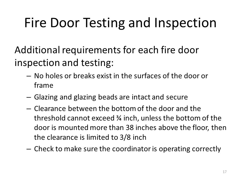 Fire Door Testing and Inspection Additional requirements for each fire door inspection and testing: – No holes or breaks exist in the surfaces of the
