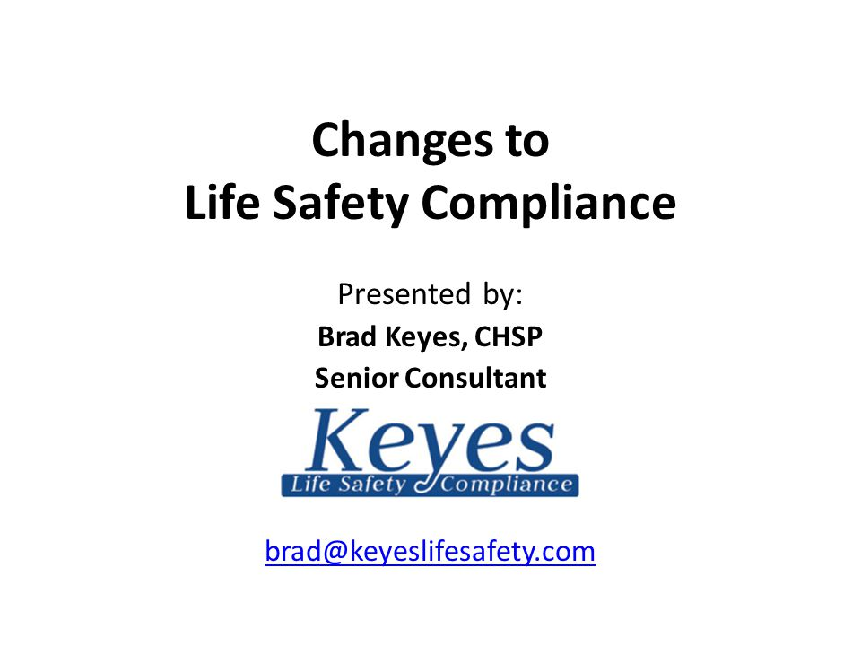 Changes to Life Safety Compliance Presented by: Brad Keyes, CHSP Senior Consultant brad@keyeslifesafety.com