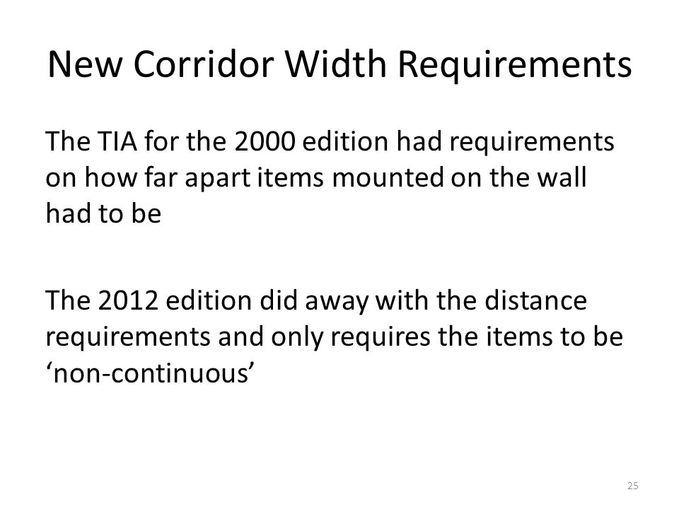 New Corridor Width Requirements The TIA for the 2000 edition had requirements on how far apart items mounted on the wall had to be The 2012 edition di