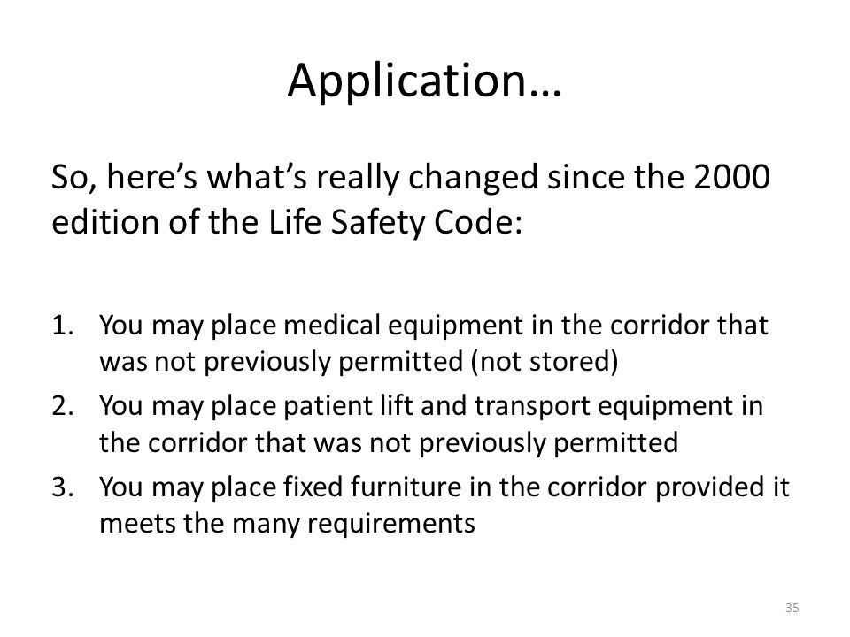 Application… So, heres whats really changed since the 2000 edition of the Life Safety Code: 1.You may place medical equipment in the corridor that was