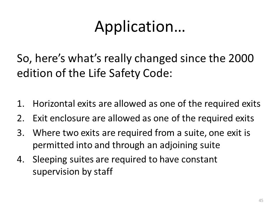 Application… So, heres whats really changed since the 2000 edition of the Life Safety Code: 1.Horizontal exits are allowed as one of the required exit
