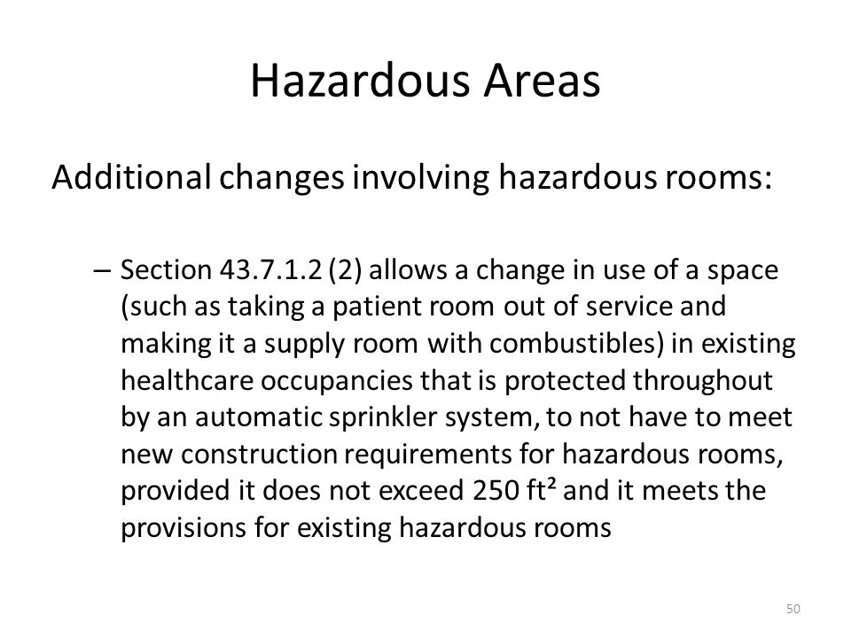 Hazardous Areas Additional changes involving hazardous rooms: – Section 43.7.1.2 (2) allows a change in use of a space (such as taking a patient room