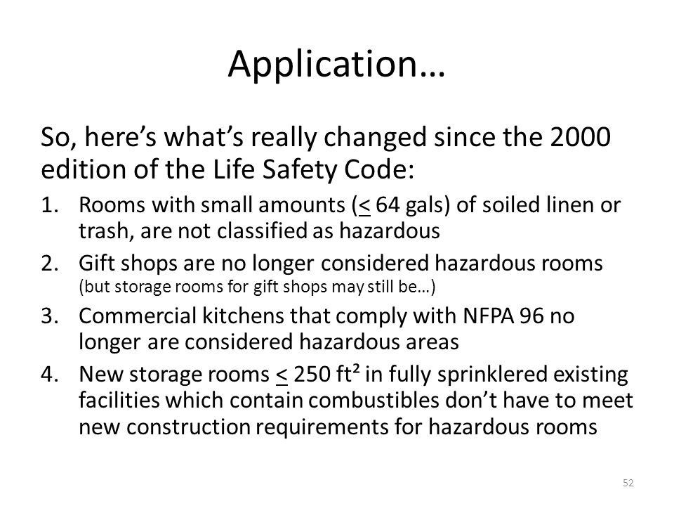 Application… So, heres whats really changed since the 2000 edition of the Life Safety Code: 1.Rooms with small amounts (< 64 gals) of soiled linen or