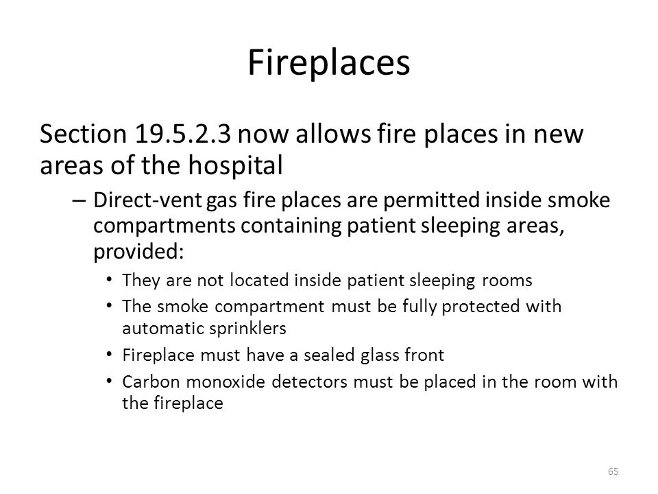 Fireplaces Section 19.5.2.3 now allows fire places in new areas of the hospital – Direct-vent gas fire places are permitted inside smoke compartments