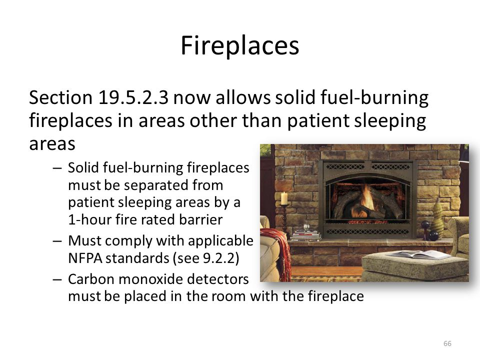 Fireplaces Section 19.5.2.3 now allows solid fuel-burning fireplaces in areas other than patient sleeping areas – Solid fuel-burning fireplaces must b