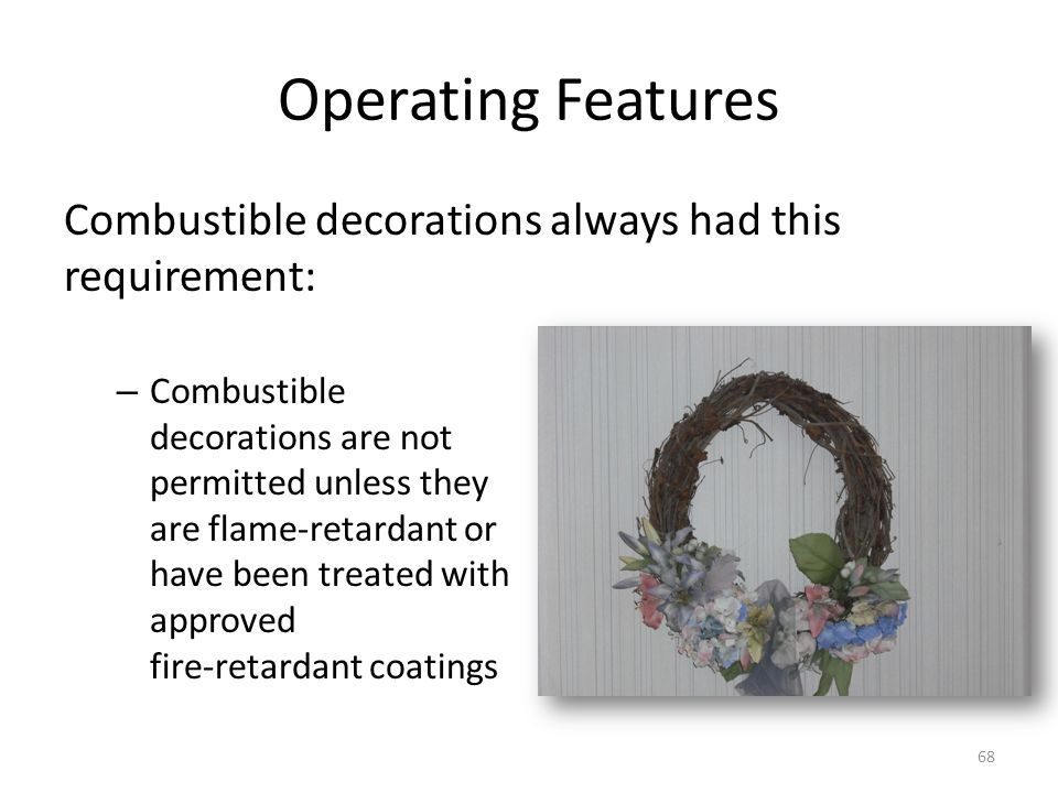 Operating Features Combustible decorations always had this requirement: – Combustible decorations are not permitted unless they are flame-retardant or