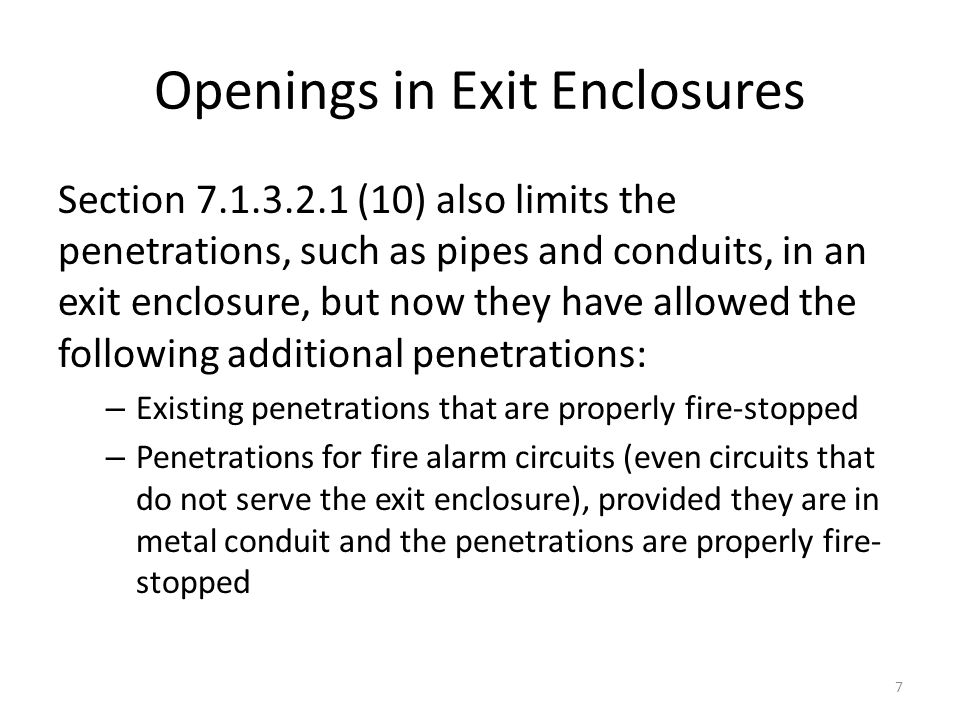 Openings in Exit Enclosures Section 7.1.3.2.1 (10) also limits the penetrations, such as pipes and conduits, in an exit enclosure, but now they have a