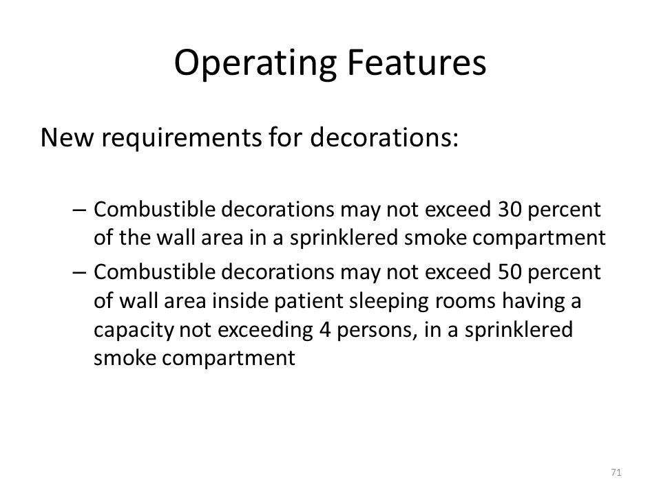 Operating Features New requirements for decorations: – Combustible decorations may not exceed 30 percent of the wall area in a sprinklered smoke compa