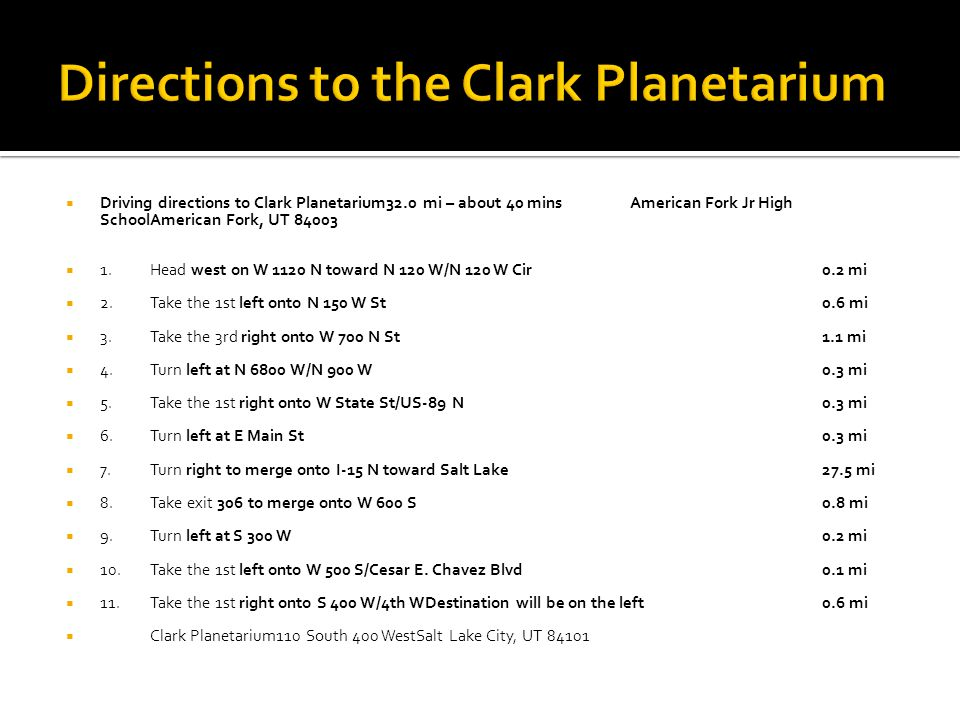 Driving directions to Clark Planetarium32.0 mi – about 40 minsAmerican Fork Jr High SchoolAmerican Fork, UT 84003 1.Head west on W 1120 N toward N 120