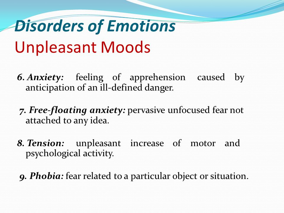 Disorders of Emotions Unpleasant Moods 6. Anxiety: feeling of apprehension caused by anticipation of an ill-defined danger. 7. Free-floating anxiety: