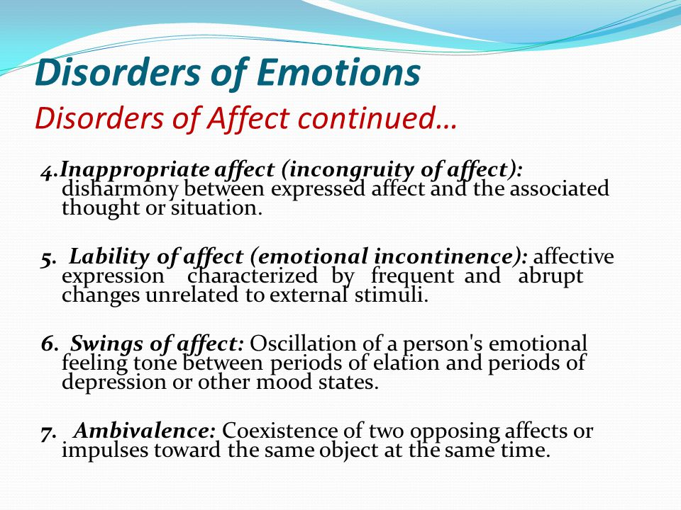 Disorders of Emotions Disorders of Affect continued… 4.Inappropriate affect (incongruity of affect): disharmony between expressed affect and the assoc