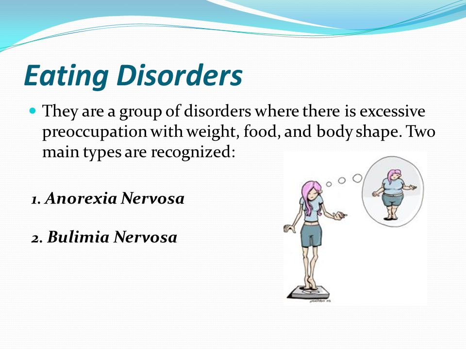 Eating Disorders They are a group of disorders where there is excessive preoccupation with weight, food, and body shape. Two main types are recognized