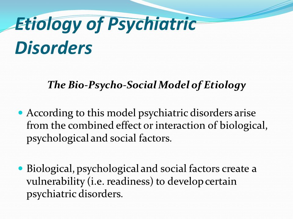 Etiology of Psychiatric Disorders The Bio-Psycho-Social Model of Etiology According to this model psychiatric disorders arise from the combined effect
