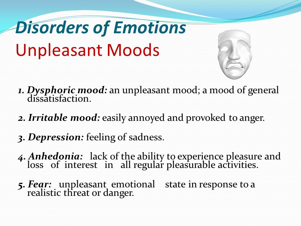 Disorders of Emotions Unpleasant Moods 1. Dysphoric mood: an unpleasant mood; a mood of general dissatisfaction. 2. Irritable mood: easily annoyed and