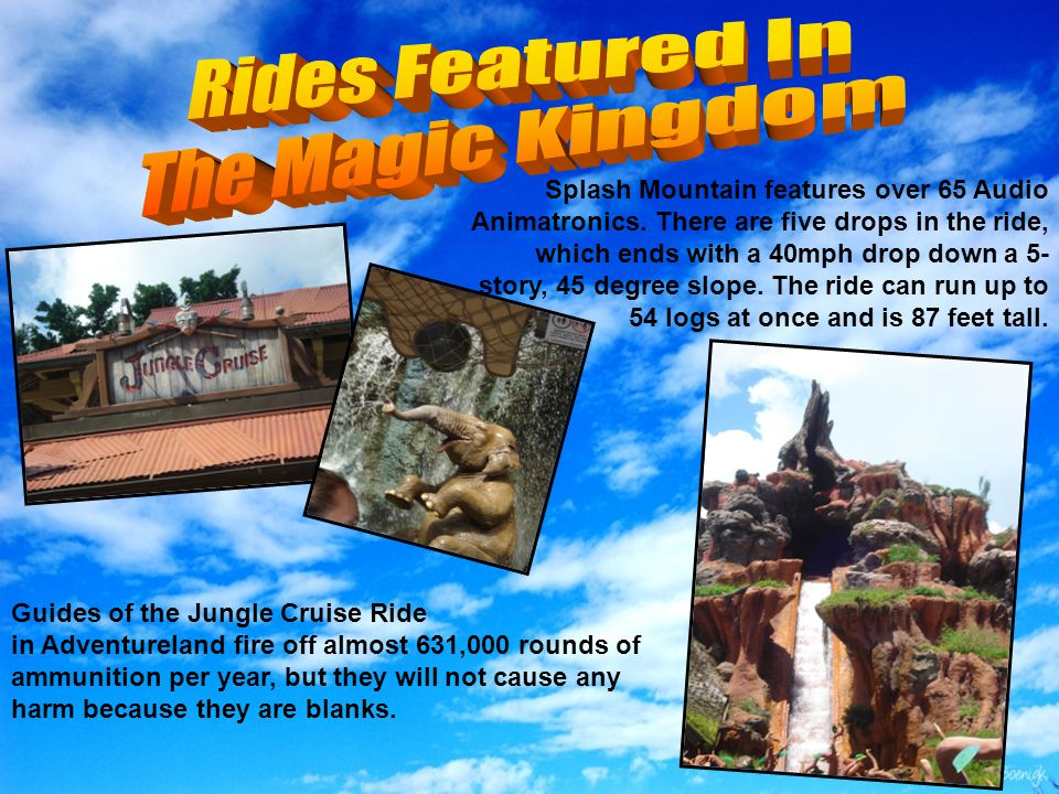 Splash Mountain features over 65 Audio Animatronics. There are five drops in the ride, which ends with a 40mph drop down a 5- story, 45 degree slope.
