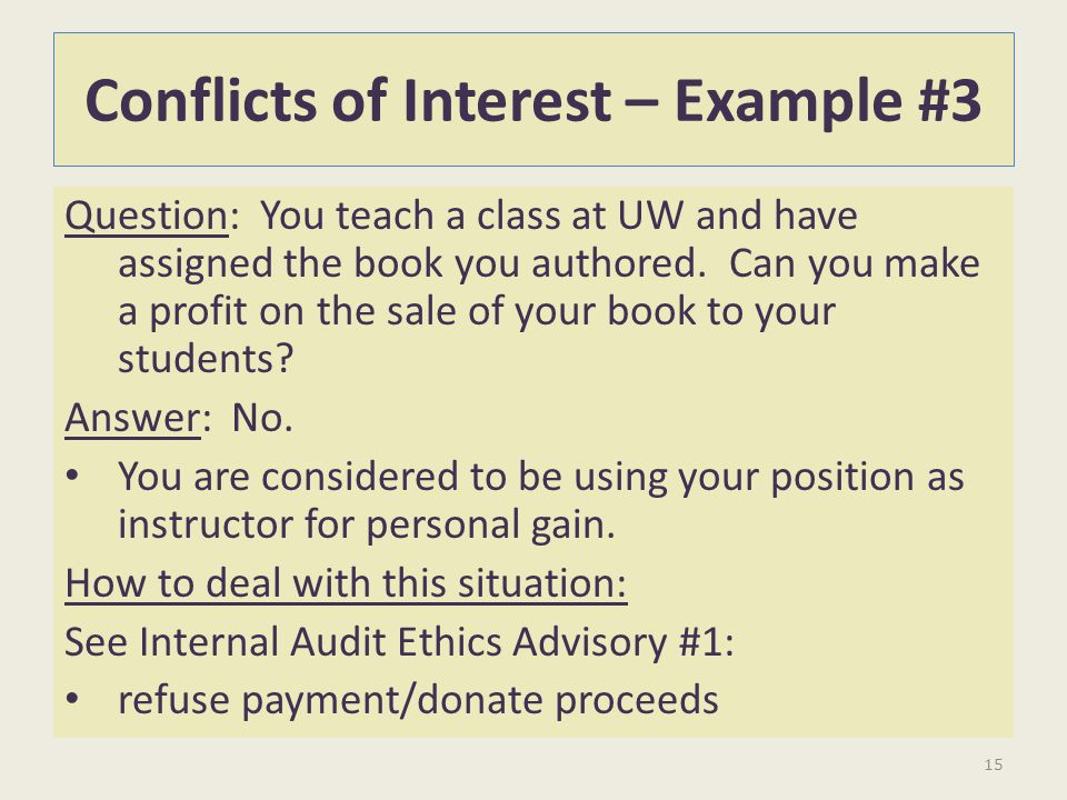 Conflicts of Interest – Example #3 Question: You teach a class at UW and have assigned the book you authored. Can you make a profit on the sale of you