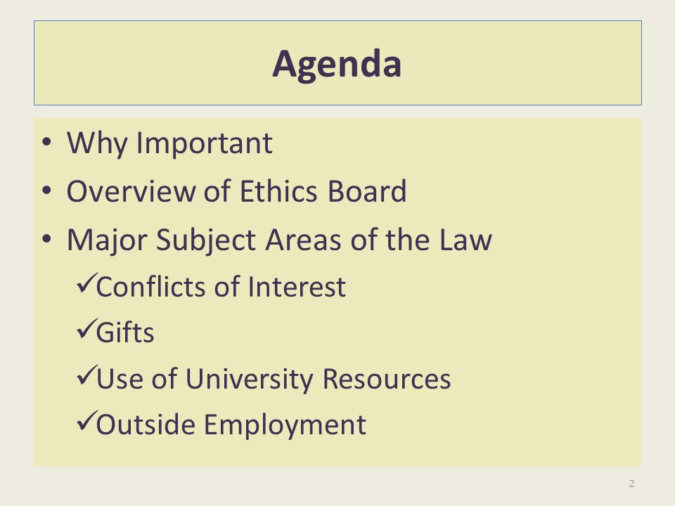 Agenda Why Important Overview of Ethics Board Major Subject Areas of the Law Conflicts of Interest Gifts Use of University Resources Outside Employmen