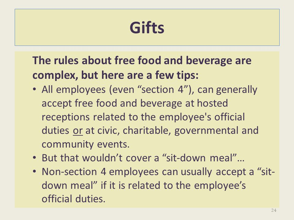 Gifts The rules about free food and beverage are complex, but here are a few tips: All employees (even section 4), can generally accept free food and