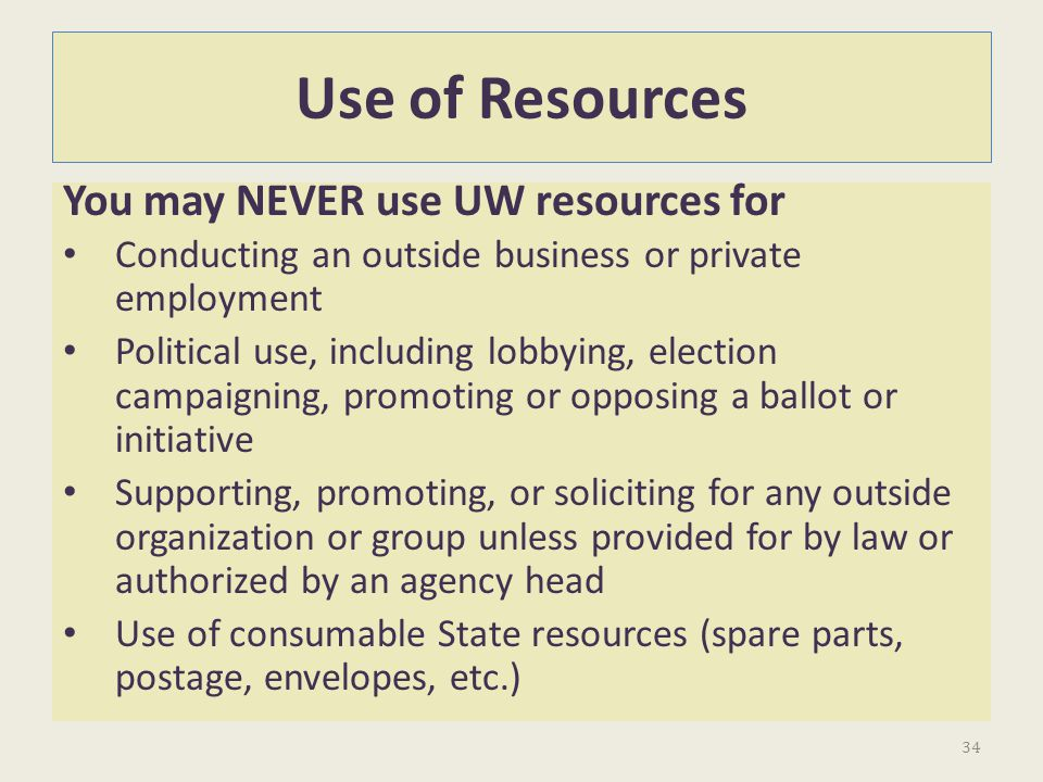 Use of Resources You may NEVER use UW resources for Conducting an outside business or private employment Political use, including lobbying, election c