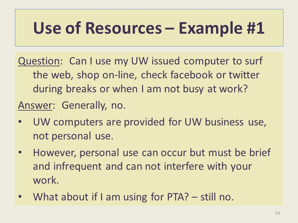 Use of Resources – Example #1 Question: Can I use my UW issued computer to surf the web, shop on-line, check facebook or twitter during breaks or when