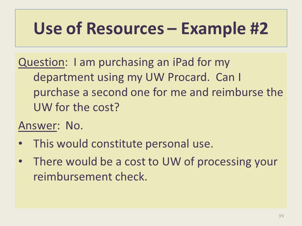Use of Resources – Example #2 Question: I am purchasing an iPad for my department using my UW Procard. Can I purchase a second one for me and reimburs