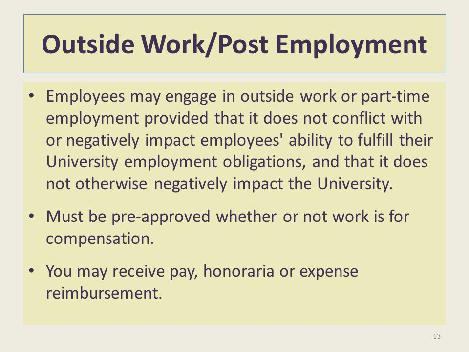 Outside Work/Post Employment Employees may engage in outside work or part-time employment provided that it does not conflict with or negatively impact