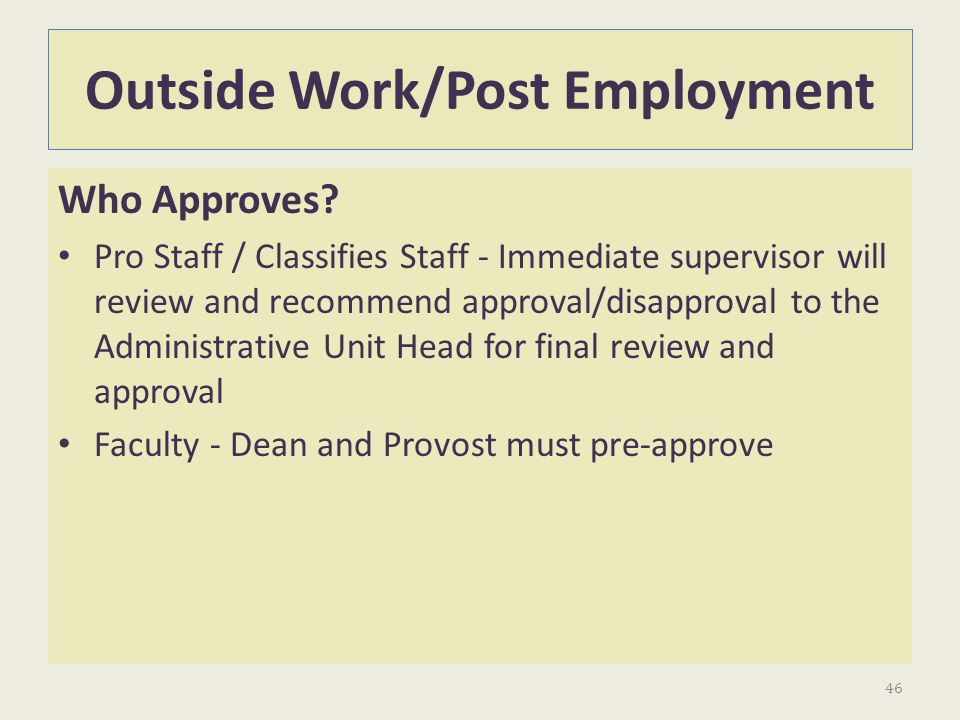 Outside Work/Post Employment Who Approves? Pro Staff / Classifies Staff - Immediate supervisor will review and recommend approval/disapproval to the A