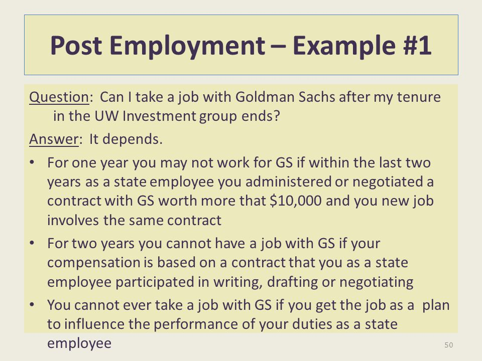 Post Employment – Example #1 Question: Can I take a job with Goldman Sachs after my tenure in the UW Investment group ends? Answer: It depends. For on