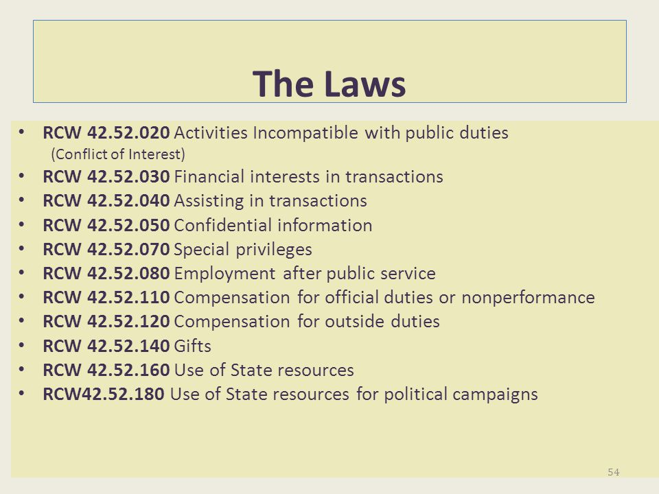 The Laws RCW 42.52.020 Activities Incompatible with public duties (Conflict of Interest) RCW 42.52.030 Financial interests in transactions RCW 42.52.0