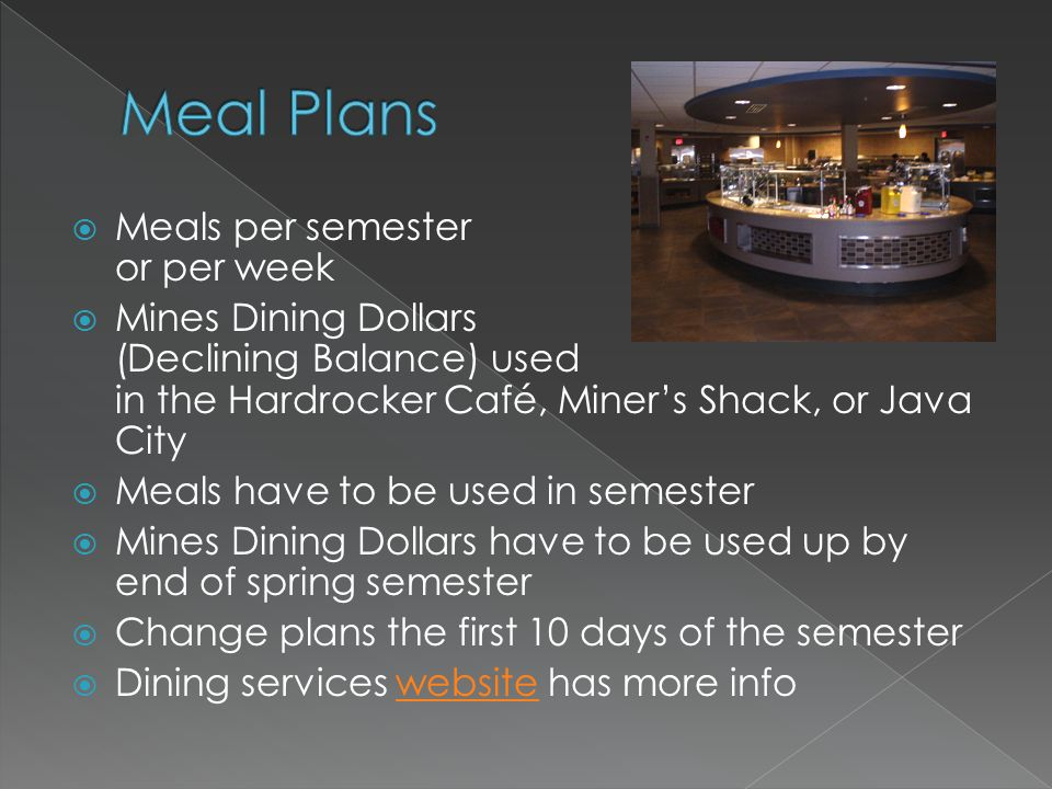 Meals per semester or per week Mines Dining Dollars (Declining Balance) used in the Hardrocker Café, Miners Shack, or Java City Meals have to be used in semester Mines Dining Dollars have to be used up by end of spring semester Change plans the first 10 days of the semester Dining services website has more infowebsite