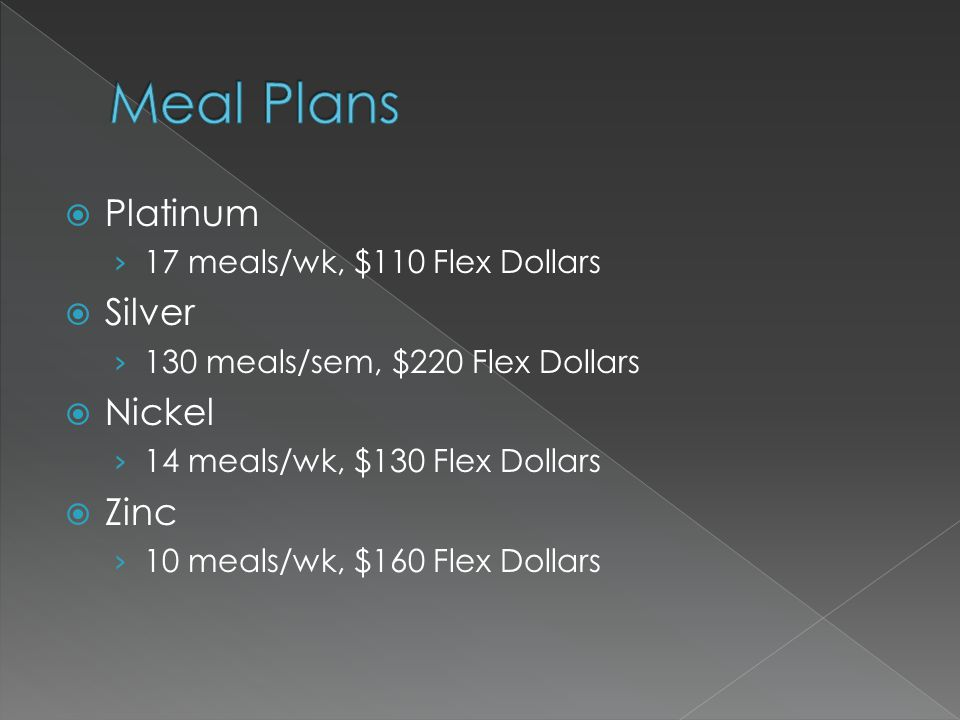 Platinum 17 meals/wk, $110 Flex Dollars Silver 130 meals/sem, $220 Flex Dollars Nickel 14 meals/wk, $130 Flex Dollars Zinc 10 meals/wk, $160 Flex Dollars